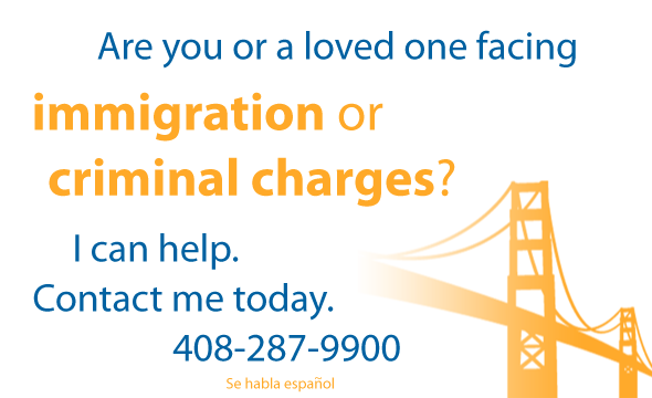 Are you or are loved one facing immigration or criminal charges? I can help. Contact me today. 408-287-9900